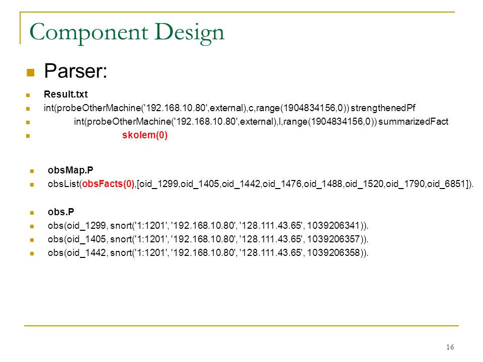 16 Component Design Parser: Result.txt int(probeOtherMachine( 192.168.10.80 ,external),c,range(1904834156,0)) strengthenedPf int(probeOtherMachine( 192.168.10.80 ,external),l,range(1904834156,0)) summarizedFact skolem(0) obsMap.P obsList(obsFacts(0),[oid_1299,oid_1405,oid_1442,oid_1476,oid_1488,oid_1520,oid_1790,oid_6851]).