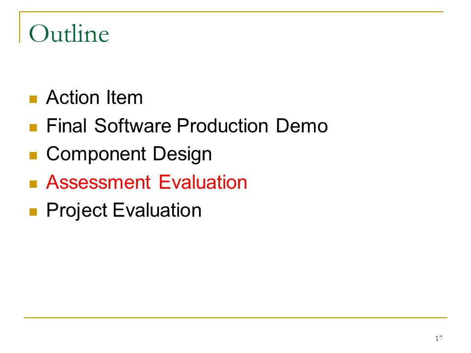 17 Outline Action Item Final Software Production Demo Component Design Assessment Evaluation Project Evaluation