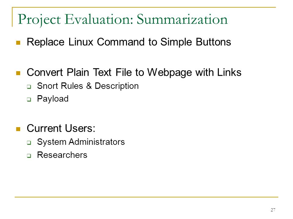 27 Project Evaluation: Summarization Replace Linux Command to Simple Buttons Convert Plain Text File to Webpage with Links  Snort Rules & Description  Payload Current Users:  System Administrators  Researchers