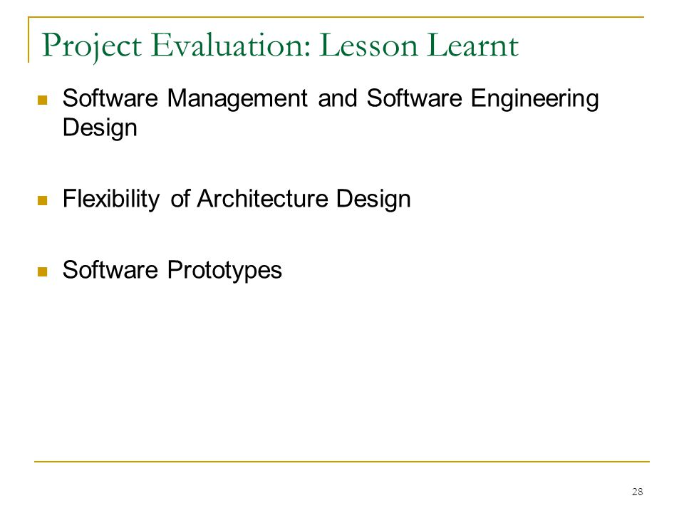 28 Project Evaluation: Lesson Learnt Software Management and Software Engineering Design Flexibility of Architecture Design Software Prototypes