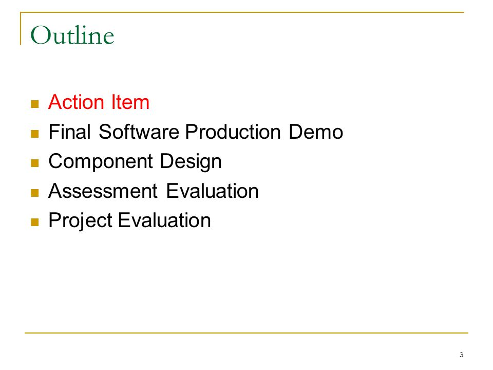 3 Outline Action Item Final Software Production Demo Component Design Assessment Evaluation Project Evaluation