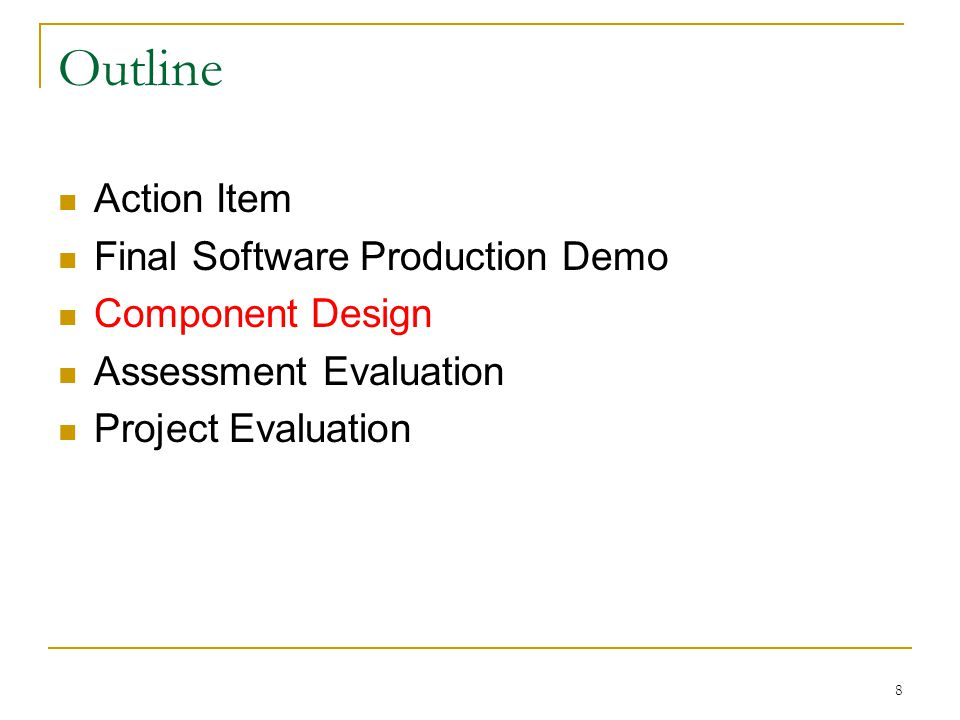 8 Outline Action Item Final Software Production Demo Component Design Assessment Evaluation Project Evaluation