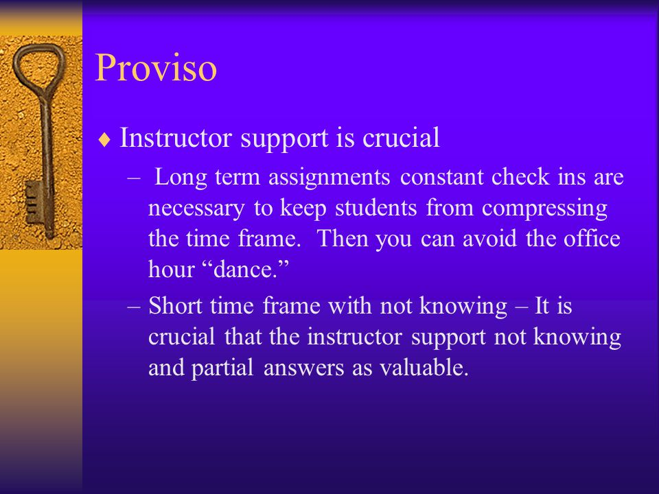 Proviso  Instructor support is crucial – Long term assignments constant check ins are necessary to keep students from compressing the time frame.
