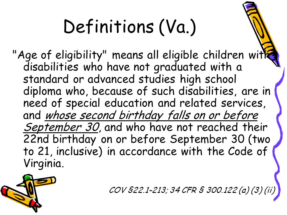 Definitions (Va.) Age of eligibility means all eligible children with disabilities who have not graduated with a standard or advanced studies high school diploma who, because of such disabilities, are in need of special education and related services, and whose second birthday falls on or before September 30, and who have not reached their 22nd birthday on or before September 30 (two to 21, inclusive) in accordance with the Code of Virginia.