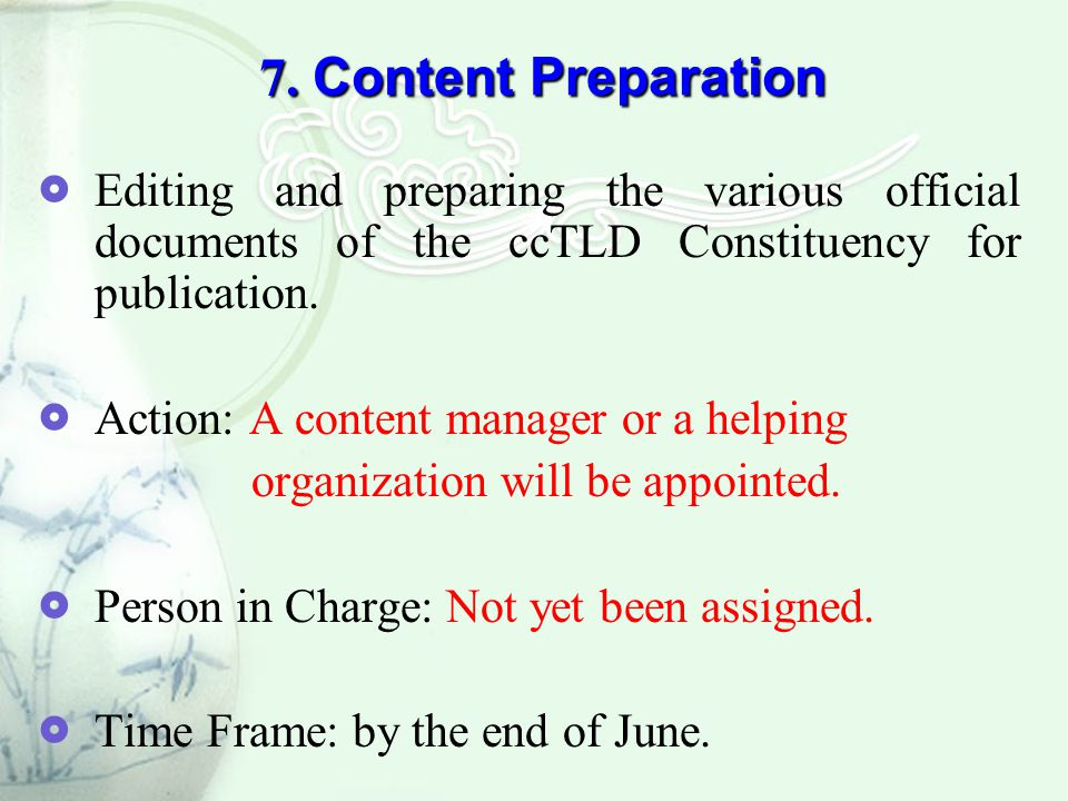 7. Content Preparation  Editing and preparing the various official documents of the ccTLD Constituency for publication.  Action: A content manager o