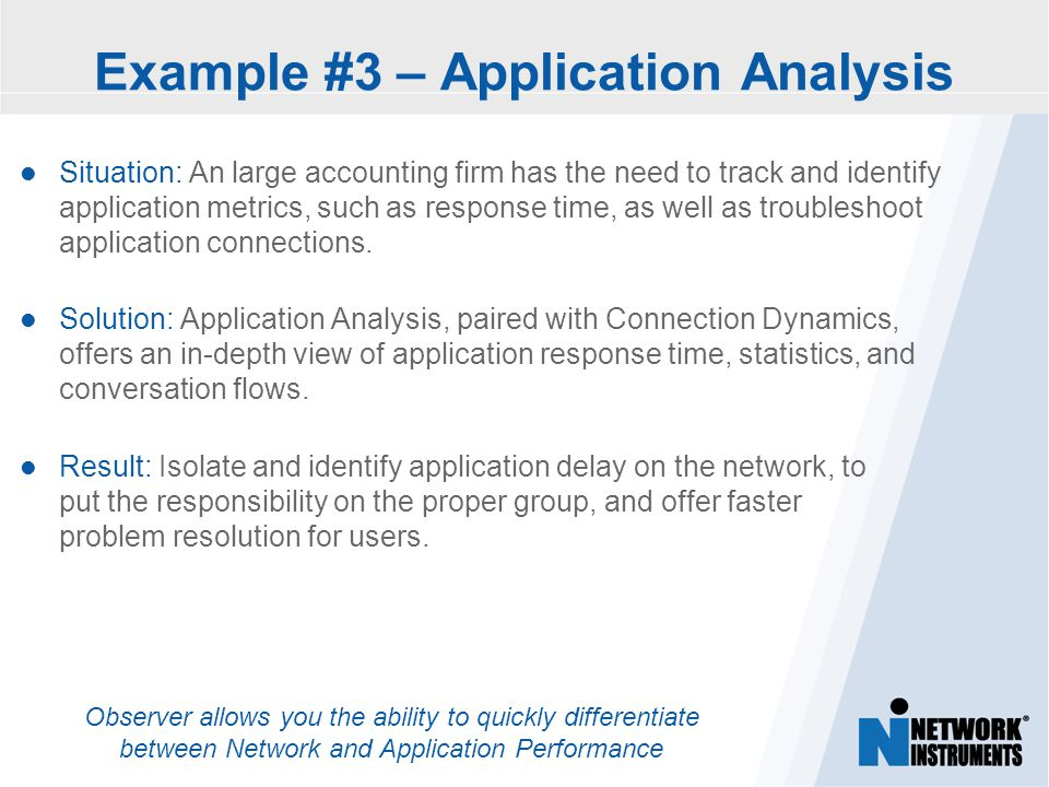 Observer allows you the ability to quickly differentiate between Network and Application Performance Example #3 – Application Analysis Situation: An large accounting firm has the need to track and identify application metrics, such as response time, as well as troubleshoot application connections.
