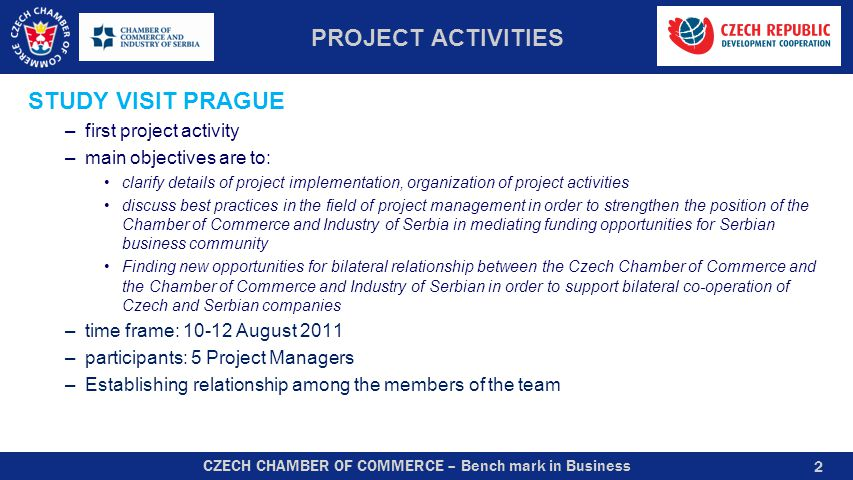 CZECH CHAMBER OF COMMERCE – Bench mark in Business PROJECT ACTIVITIES STUDY VISIT PRAGUE –first project activity –main objectives are to: clarify deta