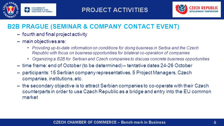 CZECH CHAMBER OF COMMERCE – Bench mark in Business PROJECT ACTIVITIES B2B PRAGUE (SEMINAR & COMPANY CONTACT EVENT) –fourth and final project activity –main objectives are: Providing up-to-date information on conditions for doing business in Serbia and the Czech Republic with focus on business opportunities for bilateral co-operation of companies Organizing a B2B for Serbian and Czech companies to discuss concrete business opportunities –time frame: end of October (to be determined) – tentative dates 24-26 October –participants: 15 Serbian company representatives, 5 Project Managers, Czech companies, institutions, etc.