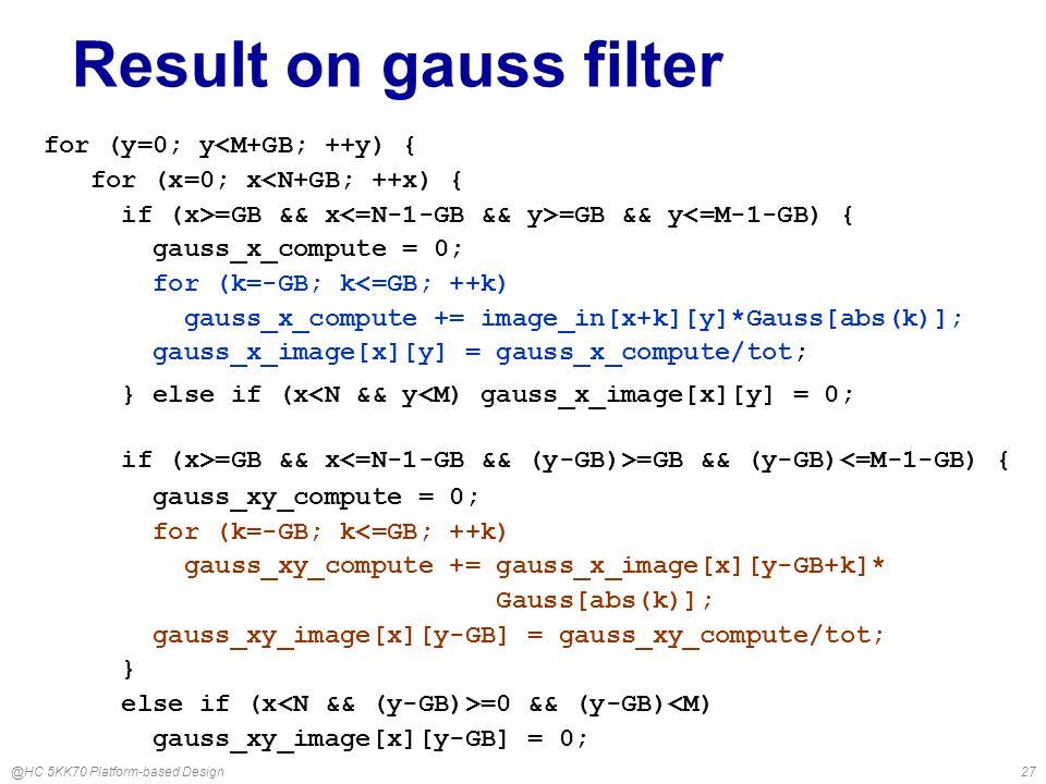 @HC 5KK70 Platform-based Design27 Result on gauss filter for (y=0; y<M+GB; ++y) { for (x=0; x<N+GB; ++x) { if (x>=GB && x =GB && y<=M-1-GB) { gauss_x_compute = 0; for (k=-GB; k<=GB; ++k) gauss_x_compute += image_in[x+k][y]*Gauss[abs(k)]; gauss_x_image[x][y] = gauss_x_compute/tot; } else if (x<N && y<M) gauss_x_image[x][y] = 0; if (x>=GB && x =GB && (y-GB)<=M-1-GB) { gauss_xy_compute = 0; for (k=-GB; k<=GB; ++k) gauss_xy_compute += gauss_x_image[x][y-GB+k]* Gauss[abs(k)]; gauss_xy_image[x][y-GB] = gauss_xy_compute/tot; } else if (x =0 && (y-GB)<M) gauss_xy_image[x][y-GB] = 0;