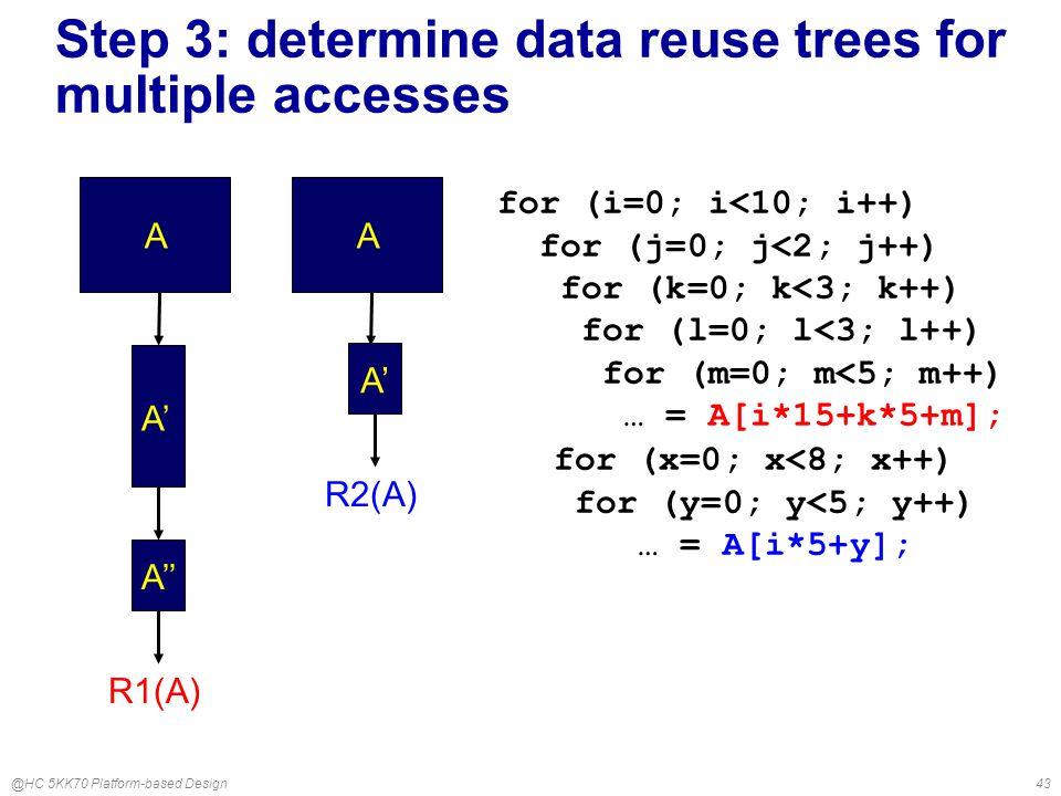 @HC 5KK70 Platform-based Design43 R1(A) A A' A'' for (i=0; i<10; i++) for (j=0; j<2; j++) for (k=0; k<3; k++) for (l=0; l<3; l++) for (m=0; m<5; m++) … = A[i*15+k*5+m]; Step 3: determine data reuse trees for multiple accesses R2(A) A A' for (x=0; x<8; x++) for (y=0; y<5; y++) … = A[i*5+y];