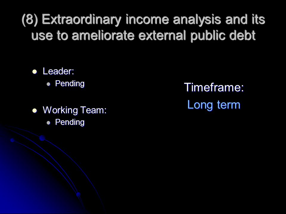 (8) Extraordinary income analysis and its use to ameliorate external public debt Leader: Leader: Pending Pending Working Team: Working Team: Pending P
