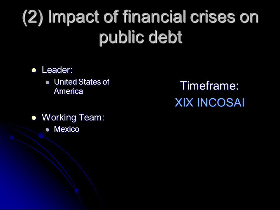 (2) Impact of financial crises on public debt Leader: Leader: United States of America United States of America Working Team: Working Team: Mexico Mexico Timeframe: XIX INCOSAI