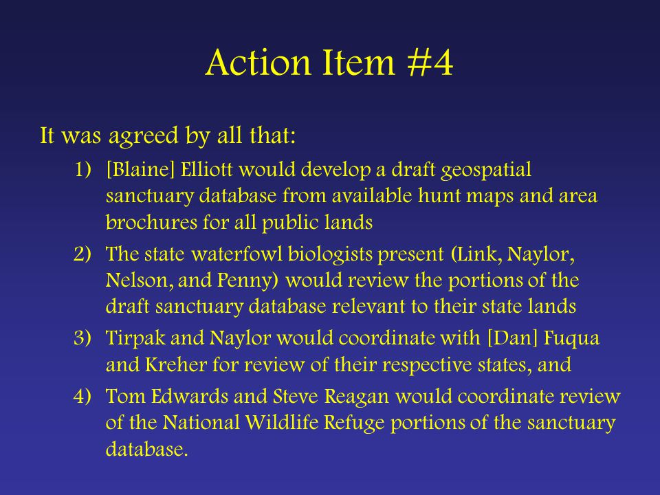 Action Item #4 It was agreed by all that: 1)[Blaine] Elliott would develop a draft geospatial sanctuary database from available hunt maps and area brochures for all public lands 2)The state waterfowl biologists present (Link, Naylor, Nelson, and Penny) would review the portions of the draft sanctuary database relevant to their state lands 3)Tirpak and Naylor would coordinate with [Dan] Fuqua and Kreher for review of their respective states, and 4)Tom Edwards and Steve Reagan would coordinate review of the National Wildlife Refuge portions of the sanctuary database.