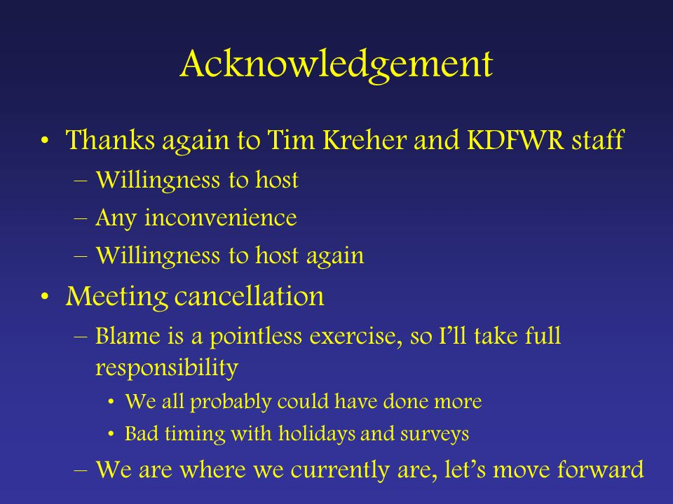 Thanks again to Tim Kreher and KDFWR staff –Willingness to host –Any inconvenience –Willingness to host again Meeting cancellation –Blame is a pointless exercise, so I'll take full responsibility We all probably could have done more Bad timing with holidays and surveys –We are where we currently are, let's move forward Acknowledgement
