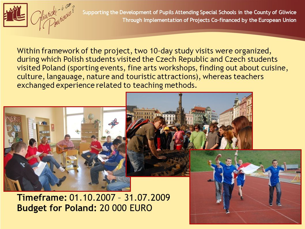 Within framework of the project, two 10-day study visits were organized, during which Polish students visited the Czech Republic and Czech students visited Poland (sporting events, fine arts workshops, finding out about cuisine, culture, langauage, nature and touristic attractions), whereas teachers exchanged experience related to teaching methods.