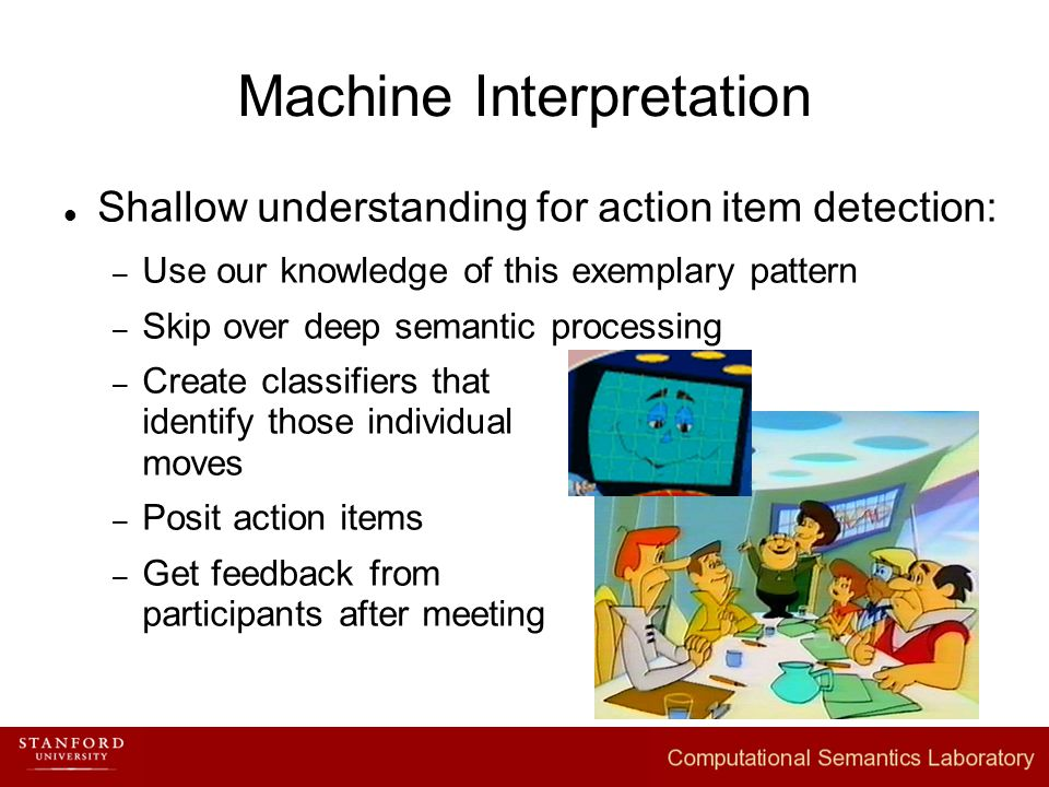 Machine Interpretation Shallow understanding for action item detection: – Use our knowledge of this exemplary pattern – Skip over deep semantic processing – Create classifiers that identify those individual moves – Posit action items – Get feedback from participants after meeting