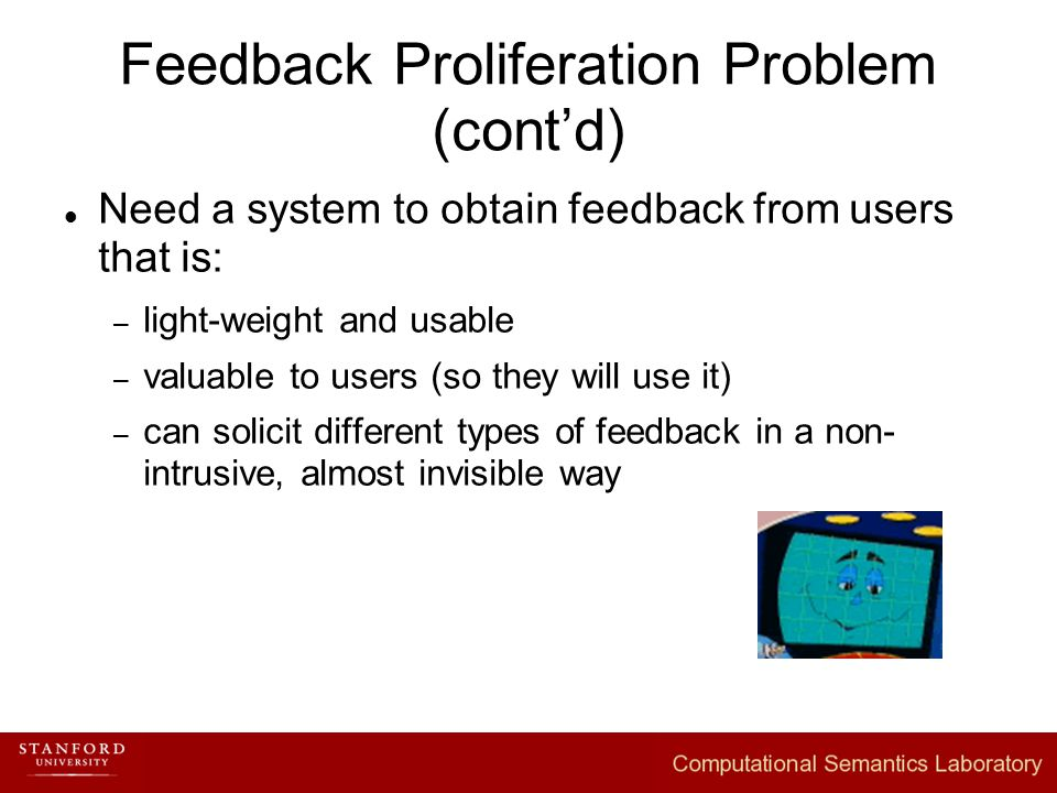 Feedback Proliferation Problem (cont'd) Need a system to obtain feedback from users that is: – light-weight and usable – valuable to users (so they will use it) – can solicit different types of feedback in a non- intrusive, almost invisible way