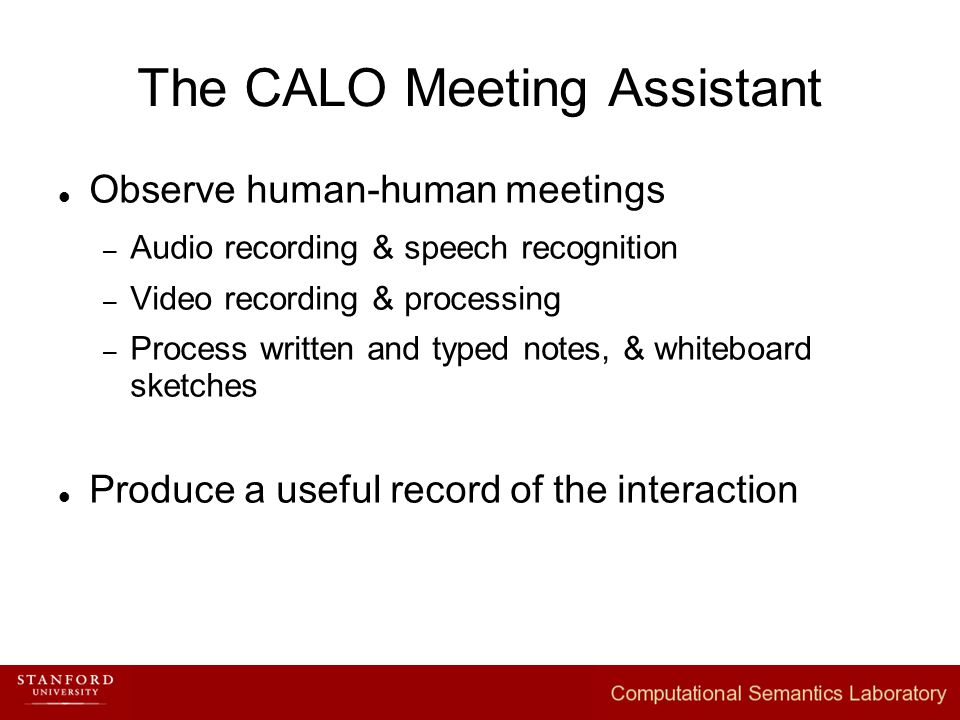 The CALO Meeting Assistant Observe human-human meetings – Audio recording & speech recognition – Video recording & processing – Process written and typed notes, & whiteboard sketches Produce a useful record of the interaction