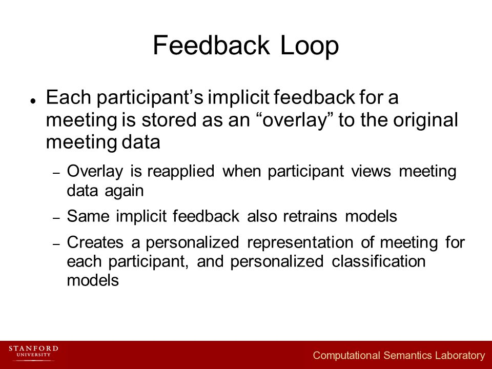 Feedback Loop Each participant's implicit feedback for a meeting is stored as an overlay to the original meeting data – Overlay is reapplied when participant views meeting data again – Same implicit feedback also retrains models – Creates a personalized representation of meeting for each participant, and personalized classification models