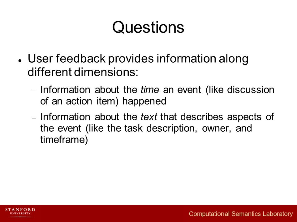 Questions User feedback provides information along different dimensions: – Information about the time an event (like discussion of an action item) happened – Information about the text that describes aspects of the event (like the task description, owner, and timeframe)