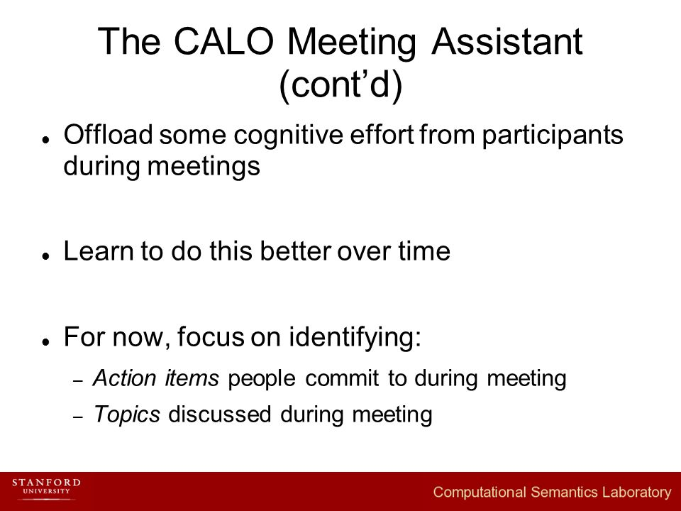 The CALO Meeting Assistant (cont'd) Offload some cognitive effort from participants during meetings Learn to do this better over time For now, focus on identifying: – Action items people commit to during meeting – Topics discussed during meeting