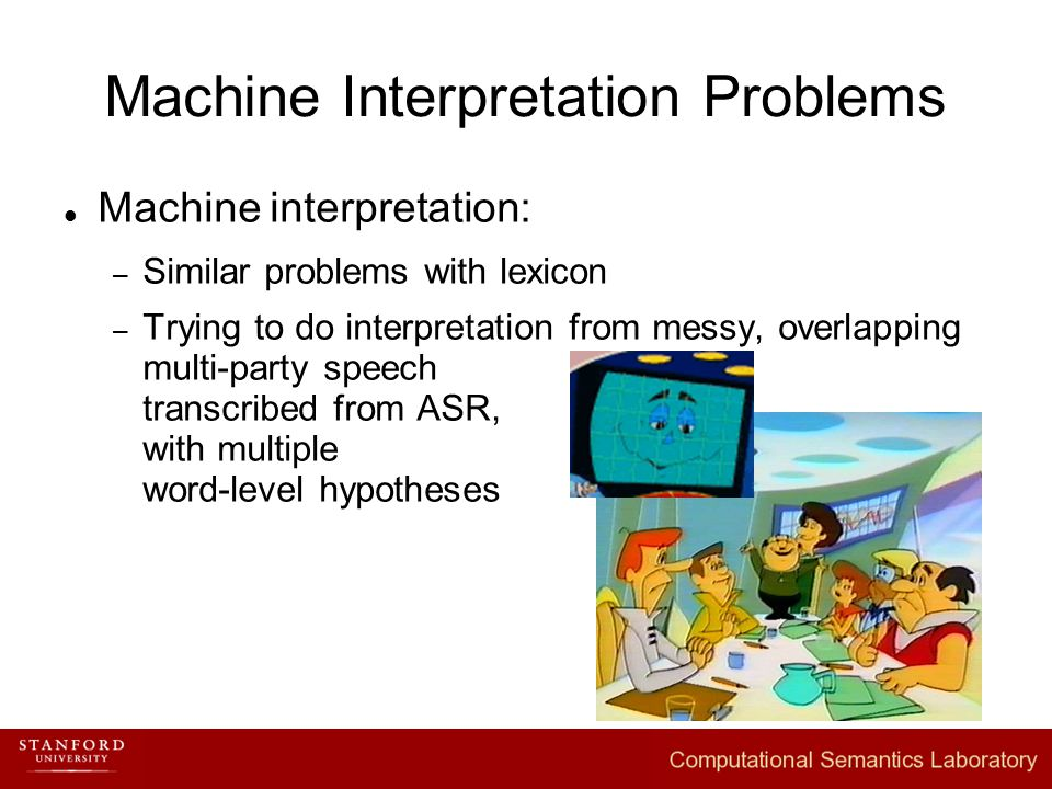 Machine Interpretation Problems Machine interpretation: – Similar problems with lexicon – Trying to do interpretation from messy, overlapping multi-party speech transcribed from ASR, with multiple word-level hypotheses