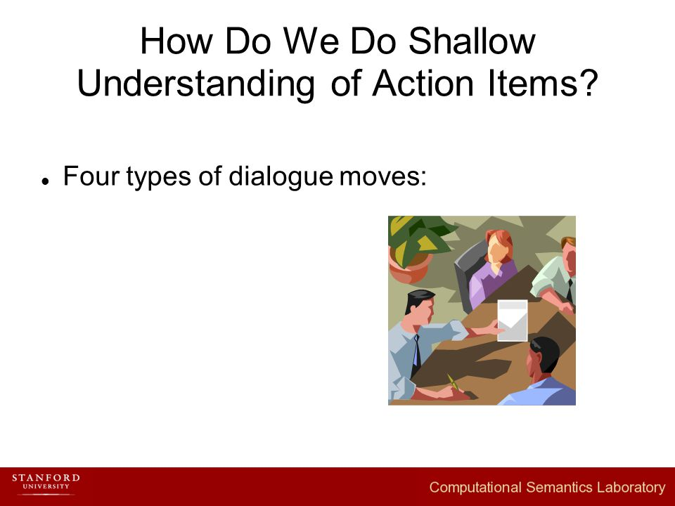 How Do We Do Shallow Understanding of Action Items Four types of dialogue moves: