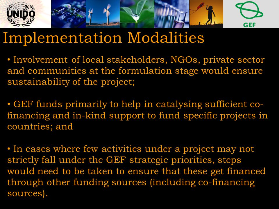 Implementation Modalities Involvement of local stakeholders, NGOs, private sector and communities at the formulation stage would ensure sustainability of the project; GEF funds primarily to help in catalysing sufficient co- financing and in-kind support to fund specific projects in countries; and In cases where few activities under a project may not strictly fall under the GEF strategic priorities, steps would need to be taken to ensure that these get financed through other funding sources (including co-financing sources).