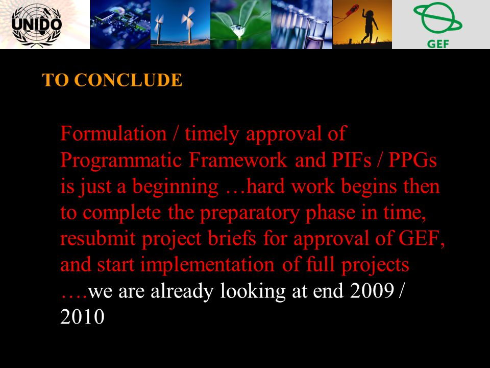 TO CONCLUDE Formulation / timely approval of Programmatic Framework and PIFs / PPGs is just a beginning …hard work begins then to complete the preparatory phase in time, resubmit project briefs for approval of GEF, and start implementation of full projects ….we are already looking at end 2009 / 2010