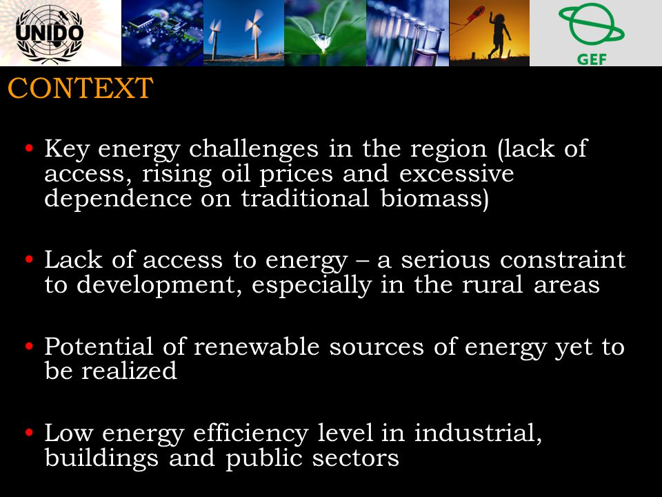 CONTEXT Key energy challenges in the region (lack of access, rising oil prices and excessive dependence on traditional biomass) Lack of access to energy – a serious constraint to development, especially in the rural areas Potential of renewable sources of energy yet to be realized Low energy efficiency level in industrial, buildings and public sectors