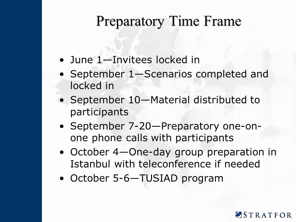 Preparatory Time Frame June 1—Invitees locked in September 1—Scenarios completed and locked in September 10—Material distributed to participants September 7-20—Preparatory one-on- one phone calls with participants October 4—One-day group preparation in Istanbul with teleconference if needed October 5-6—TUSIAD program