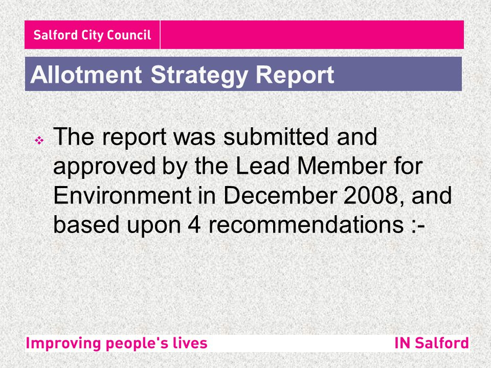  The report was submitted and approved by the Lead Member for Environment in December 2008, and based upon 4 recommendations :- Allotment Strategy Report