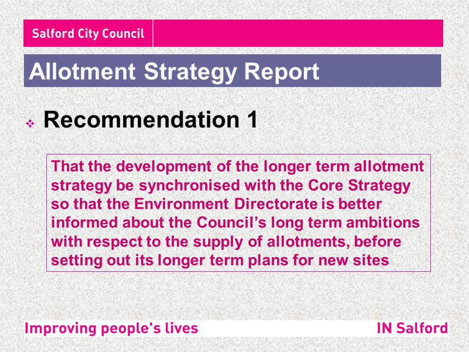  Recommendation 2 Allotment Strategy Report That any capital funding made available by the Council between April 2009 and April 2011 be directed to the following sites (most important first) : SiteDescription of WorkEstimated Cost Commence work Toad Lane, Worsley Restoration of 1 x plot£5,005June 2009 Cumberland Avenue, Irlam Restoration of 15 x plots£99,420April 2009 WeasteRestoration of 24 x plots£91,680April 2009 Clowes Park, Broughton A contribution to the development of 24 plots in the former nursery area.