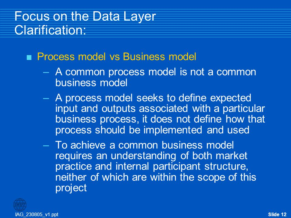 IAG_230805_v1.pptSlide 12 Focus on the Data Layer Clarification:  Process model vs Business model –A common process model is not a common business mo