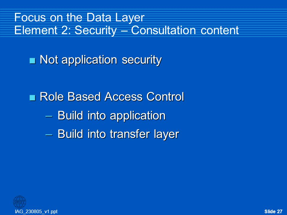 IAG_230805_v1.pptSlide 27 Focus on the Data Layer Element 2: Security – Consultation content  Not application security  Role Based Access Control –B