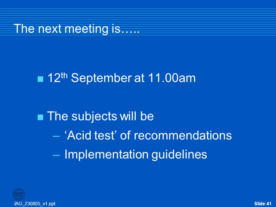 IAG_230805_v1.pptSlide 41 The next meeting is…..  12 th September at 11.00am  The subjects will be –'Acid test' of recommendations –Implementation g