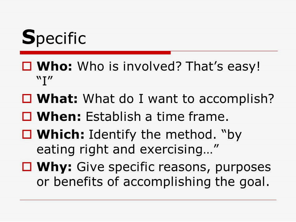 S pecific  Who: Who is involved. That's easy. I  What: What do I want to accomplish.