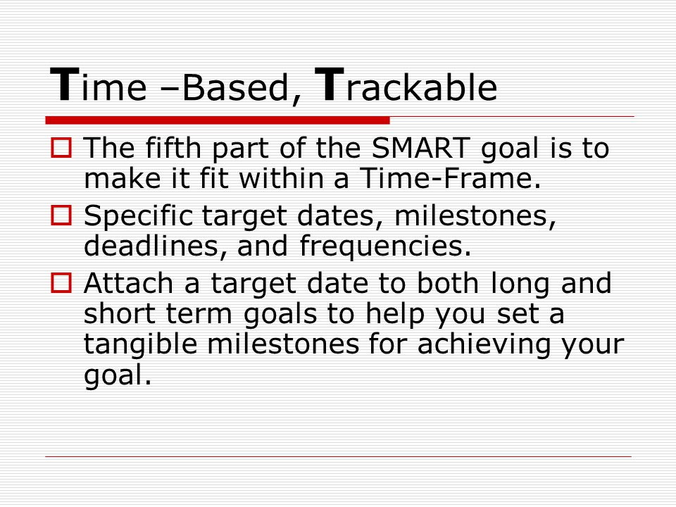 T ime –Based, T rackable  The fifth part of the SMART goal is to make it fit within a Time-Frame.