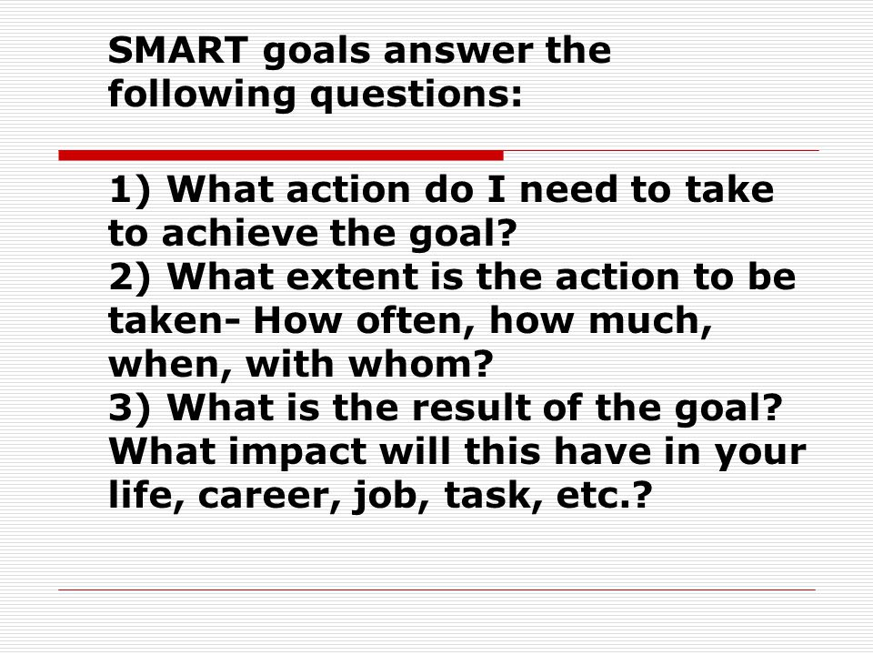 SMART goals answer the following questions: 1) What action do I need to take to achieve the goal.