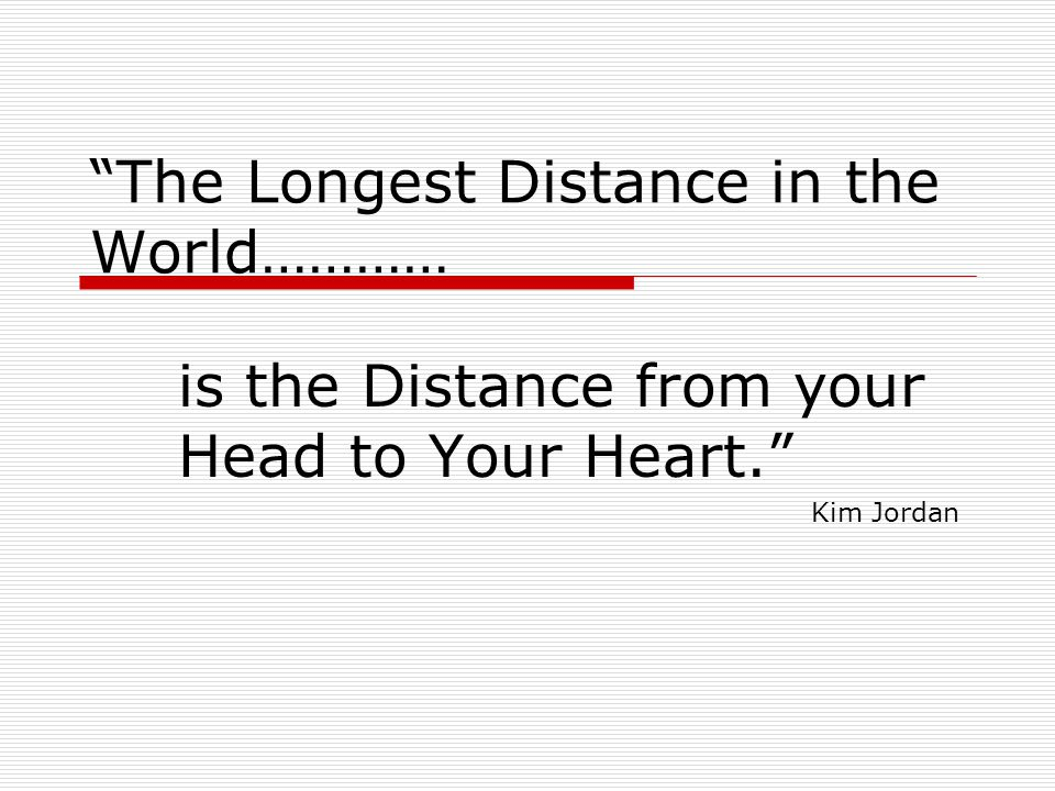 The Longest Distance in the World………… is the Distance from your Head to Your Heart. Kim Jordan