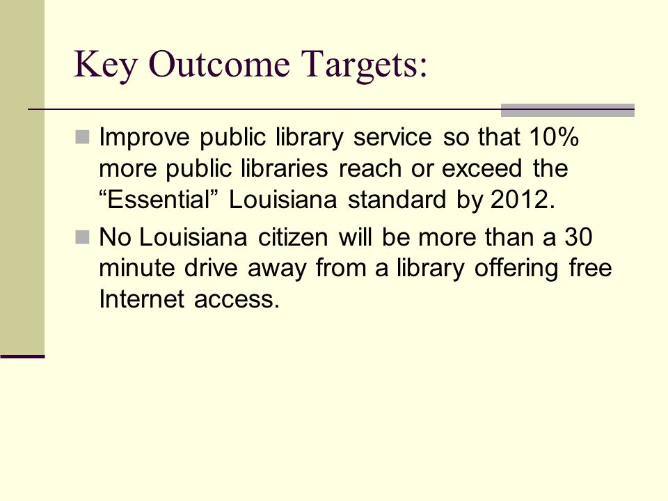 Key Outcome Targets: Improve public library service so that 10% more public libraries reach or exceed the Essential Louisiana standard by 2012.