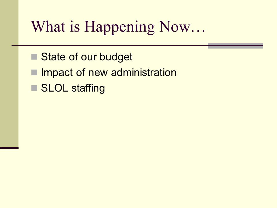 What is Happening Now… State of our budget Impact of new administration SLOL staffing