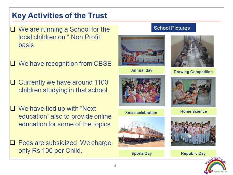 8 Key Activities of the Trust  We are running a School for the local children on Non Profit' basis  We have recognition from CBSE  Currently we have around 1100 children studying in that school  We have tied up with Next education also to provide online education for some of the topics  Fees are subsidized.