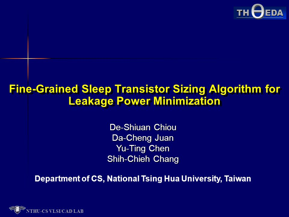 NTHU-CS VLSI/CAD LAB TH EDA De-Shiuan Chiou Da-Cheng Juan Yu-Ting Chen Shih-Chieh Chang Department of CS, National Tsing Hua University, Taiwan Fine-Grained Sleep Transistor Sizing Algorithm for Leakage Power Minimization