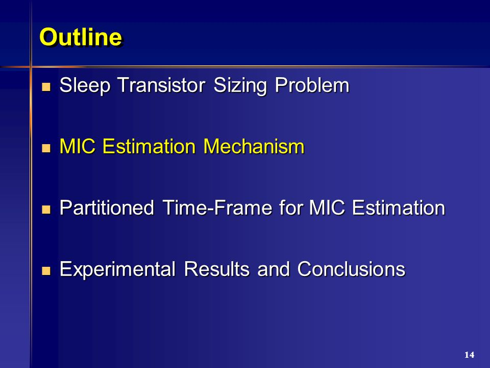 14 Outline Sleep Transistor Sizing Problem Sleep Transistor Sizing Problem MIC Estimation Mechanism MIC Estimation Mechanism Partitioned Time-Frame for MIC Estimation Partitioned Time-Frame for MIC Estimation Experimental Results and Conclusions Experimental Results and Conclusions