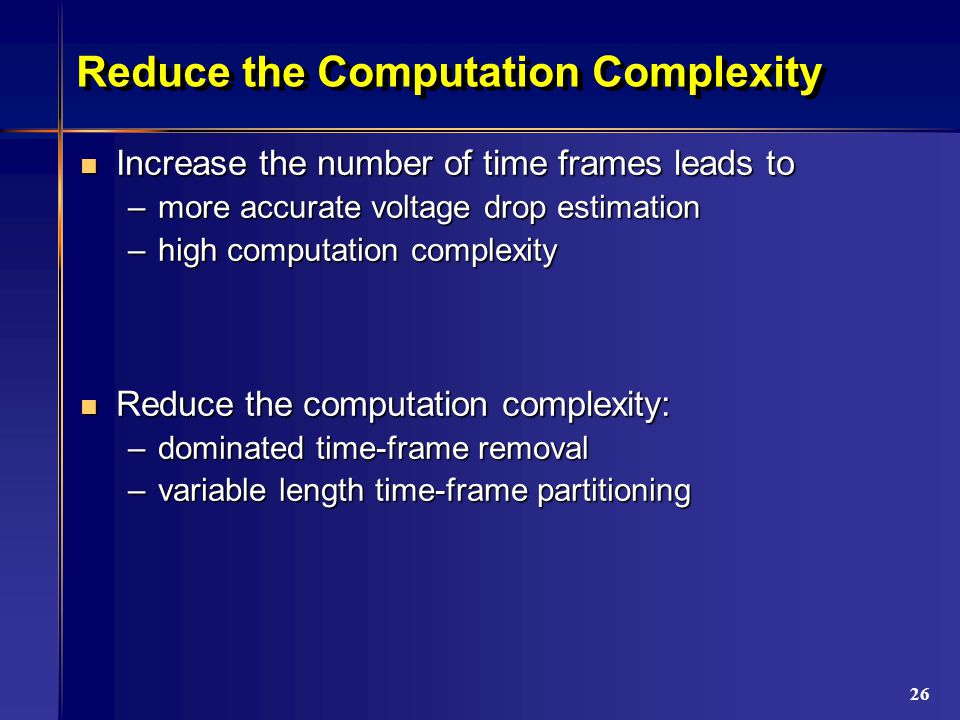 26 Reduce the Computation Complexity Increase the number of time frames leads to Increase the number of time frames leads to –more accurate voltage drop estimation –high computation complexity Reduce the computation complexity: Reduce the computation complexity: –dominated time-frame removal –variable length time-frame partitioning