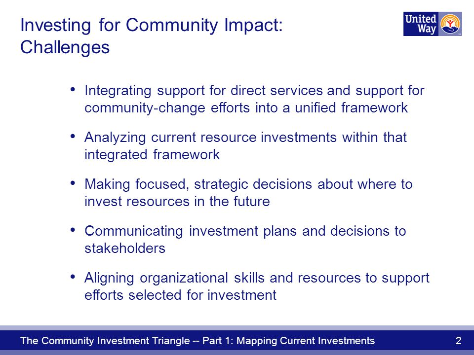 The Community Investment Triangle -- Part 1: Mapping Current Investments 13 by investing in: Lasting changes in community conditions COMMUNITY IMPACT Focus on community impact
