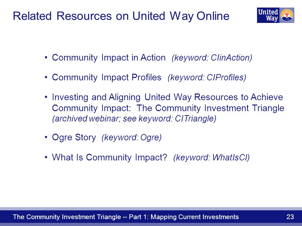 The Community Investment Triangle -- Part 1: Mapping Current Investments 23 Related Resources on United Way Online Community Impact in Action (keyword: CIinAction) Community Impact Profiles (keyword: CIProfiles) Investing and Aligning United Way Resources to Achieve Community Impact: The Community Investment Triangle (archived webinar; see keyword: CITriangle) Ogre Story (keyword: Ogre) What Is Community Impact.