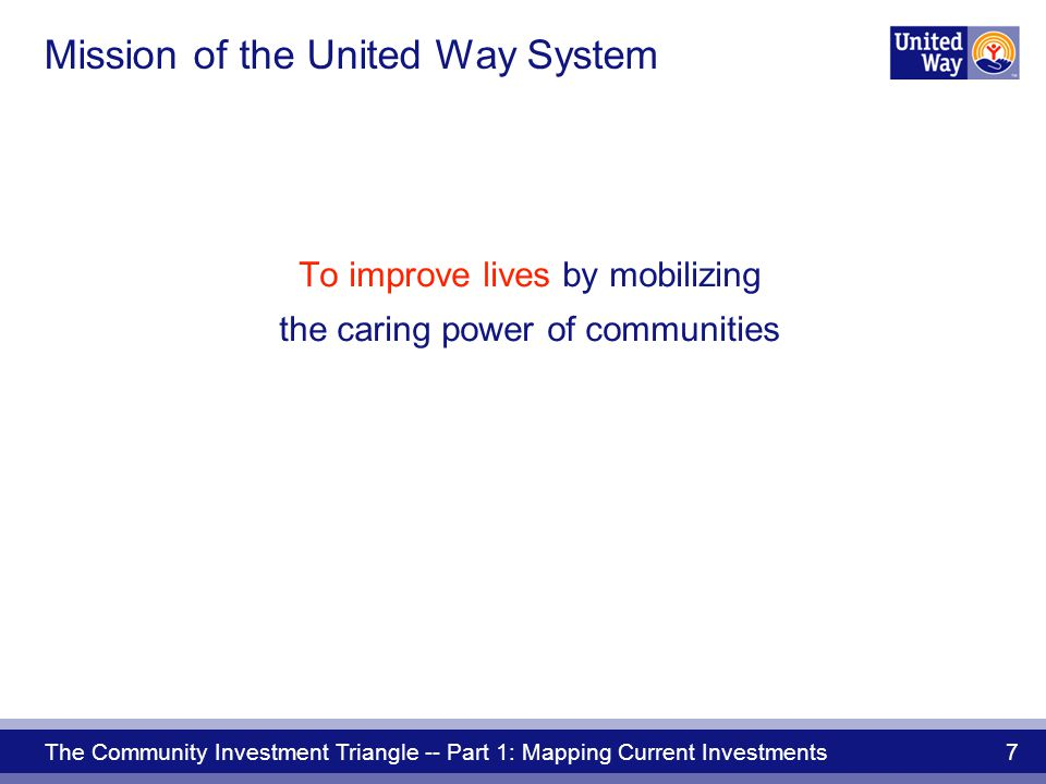 The Community Investment Triangle -- Part 1: Mapping Current Investments 7 To improve lives by mobilizing the caring power of communities Mission of the United Way System