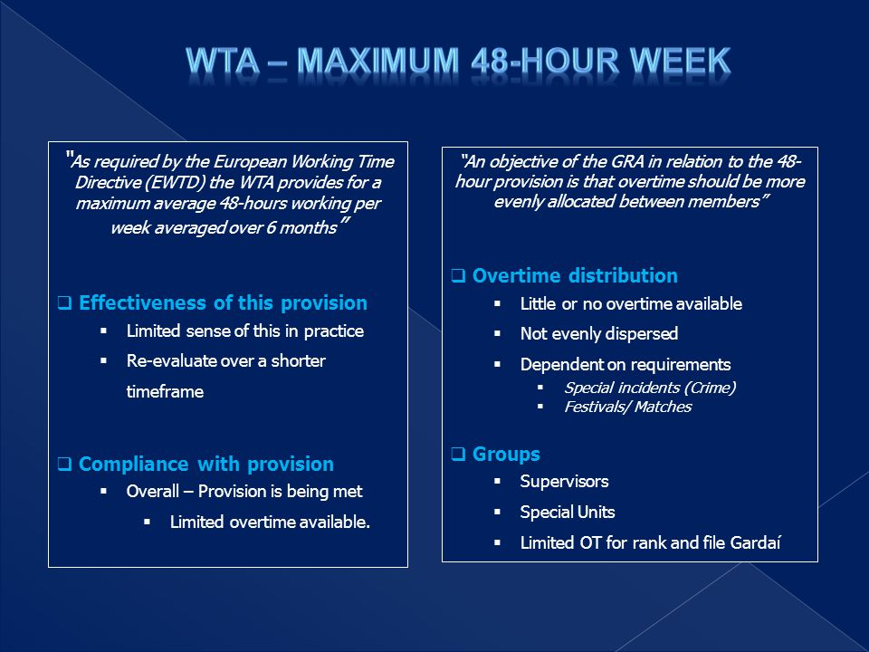 As required by the European Working Time Directive (EWTD) the WTA provides for a maximum average 48-hours working per week averaged over 6 months  Effectiveness of this provision  Limited sense of this in practice  Re-evaluate over a shorter timeframe  Compliance with provision  Overall – Provision is being met  Limited overtime available.